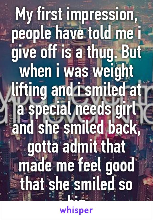 My first impression, people have told me i give off is a thug. But when i was weight lifting and i smiled at a special needs girl and she smiled back, gotta admit that made me feel good that she smiled so big