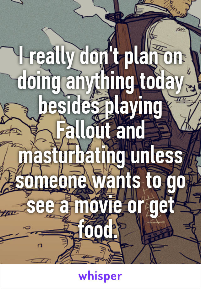 I really don't plan on doing anything today besides playing Fallout and masturbating unless someone wants to go see a movie or get food.