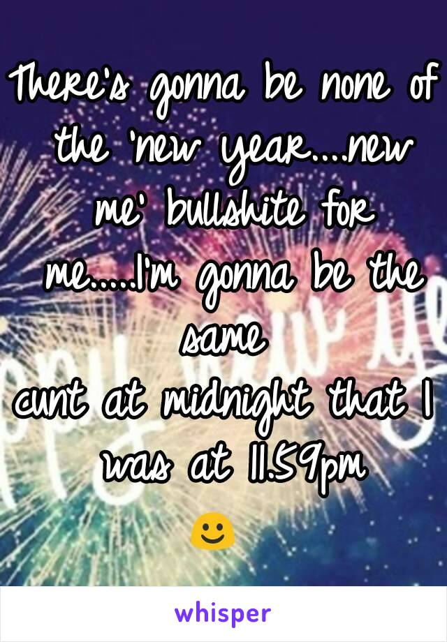 There's gonna be none of the 'new year....new me' bullshite for me.....I'm gonna be the same  cunt at midnight that I was at 11.59pm ☺