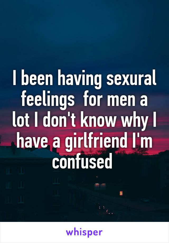 I been having sexural feelings  for men a lot I don't know why I have a girlfriend I'm confused