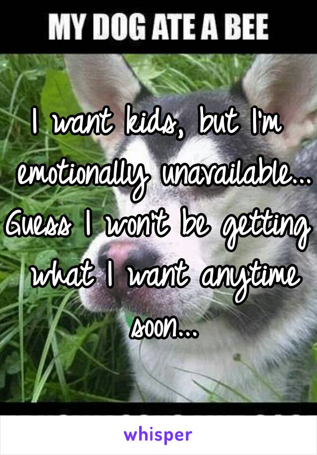 I want kids, but I'm emotionally unavailable... Guess I won't be getting what I want anytime soon...