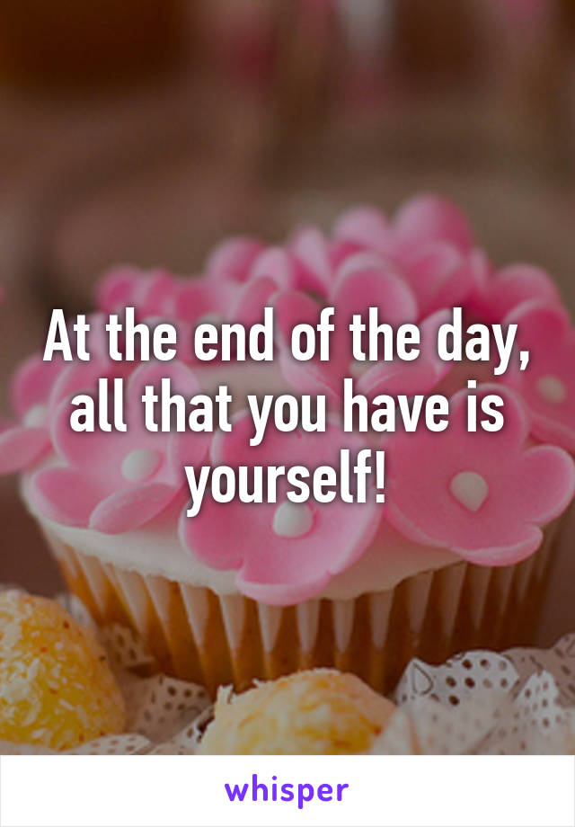 At the end of the day, all that you have is yourself!