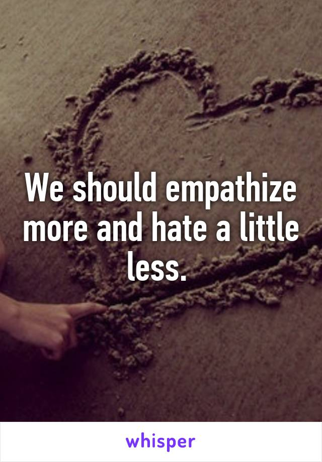 We should empathize more and hate a little less.