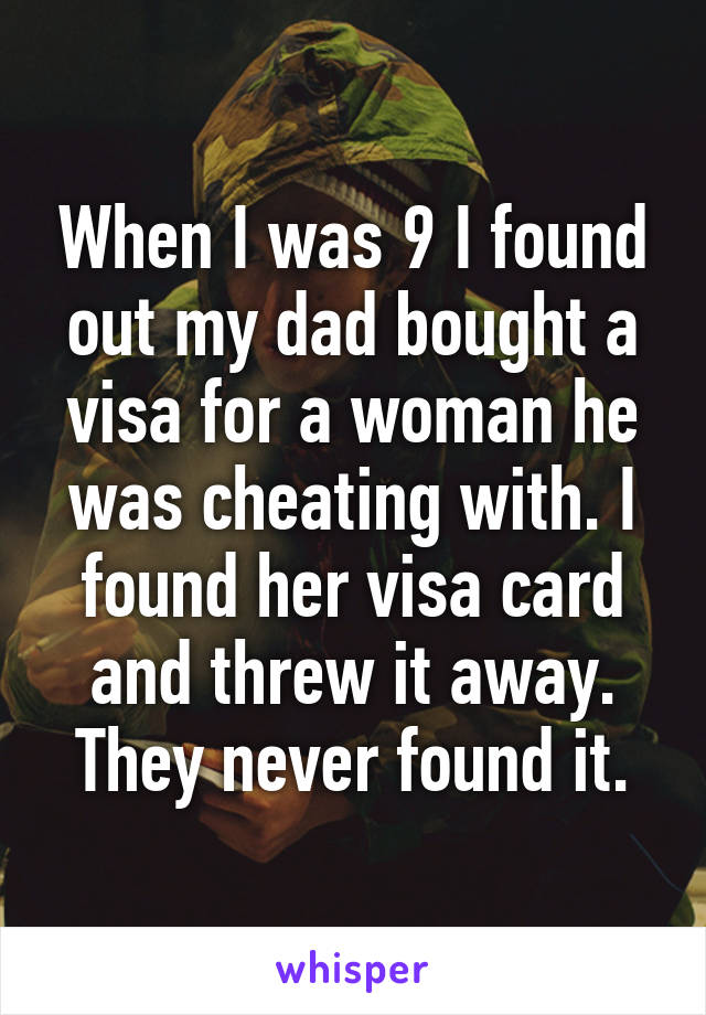 When I was 9 I found out my dad bought a visa for a woman he was cheating with. I found her visa card and threw it away. They never found it.
