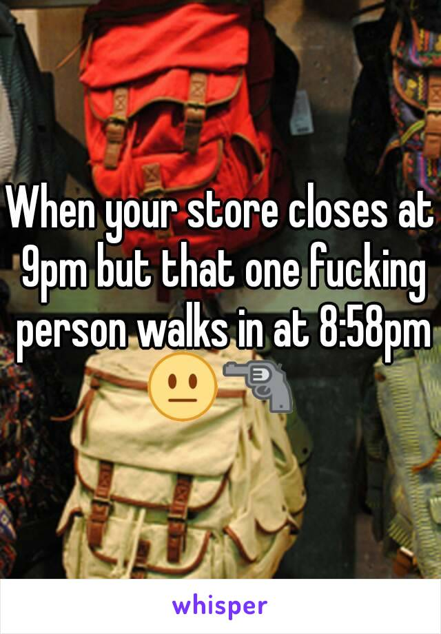 When your store closes at 9pm but that one fucking person walks in at 8:58pm 😐🔫