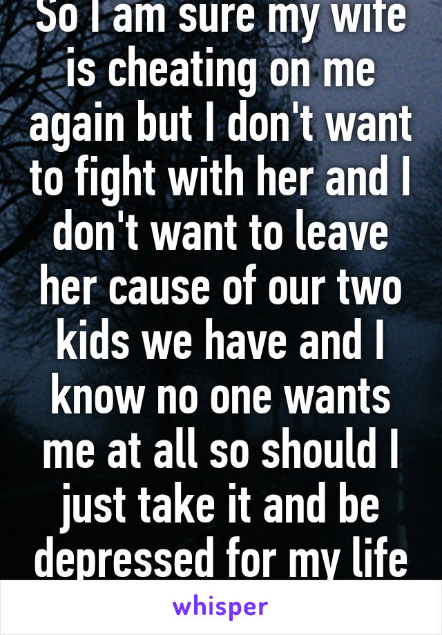 So I am sure my wife is cheating on me again but I don't want to fight with her and I don't want to leave her cause of our two kids we have and I know no one wants me at all so should I just take it and be depressed for my life or die