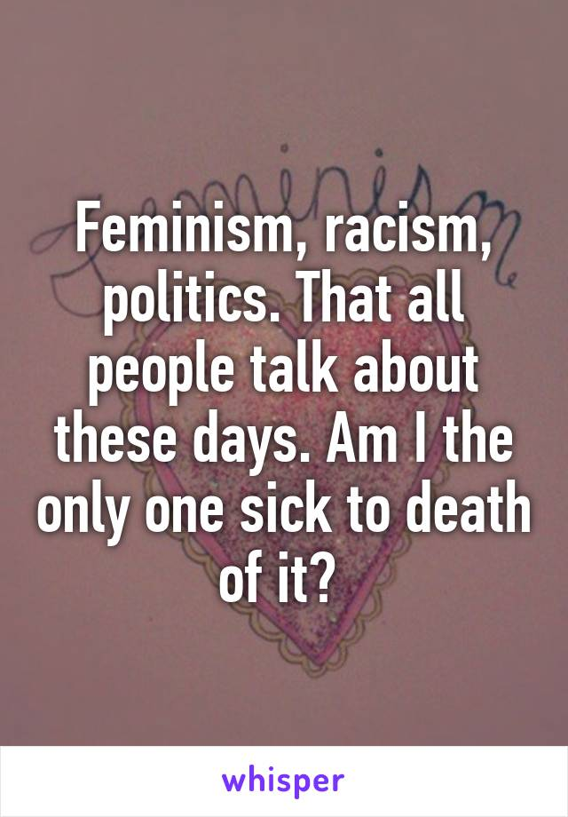 Feminism, racism, politics. That all people talk about these days. Am I the only one sick to death of it?