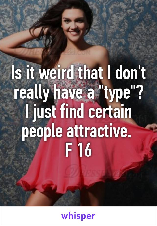 """Is it weird that I don't really have a """"type""""? I just find certain people attractive.  F 16"""