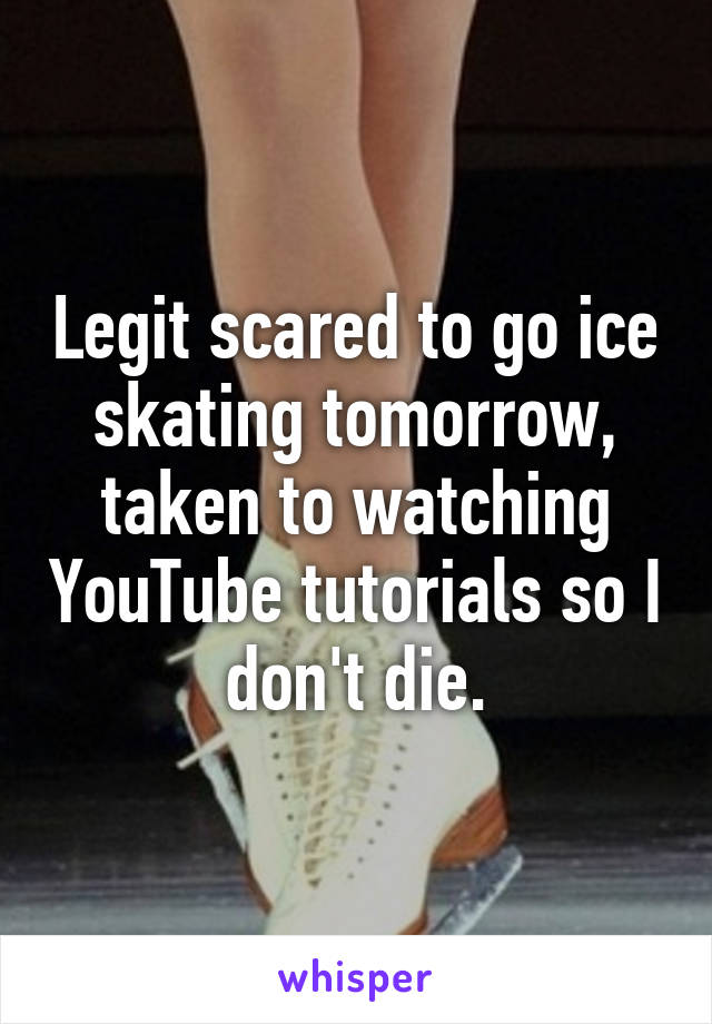 Legit scared to go ice skating tomorrow, taken to watching YouTube tutorials so I don't die.