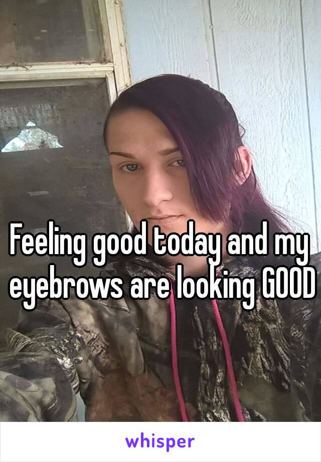 Feeling good today and my eyebrows are looking GOOD