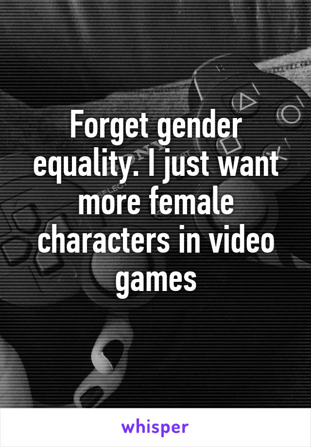 Forget gender equality. I just want more female characters in video games