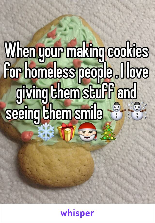 When your making cookies for homeless people . I love giving them stuff and seeing them smile ⛄️☃❄️🎁🎅🏻🎄