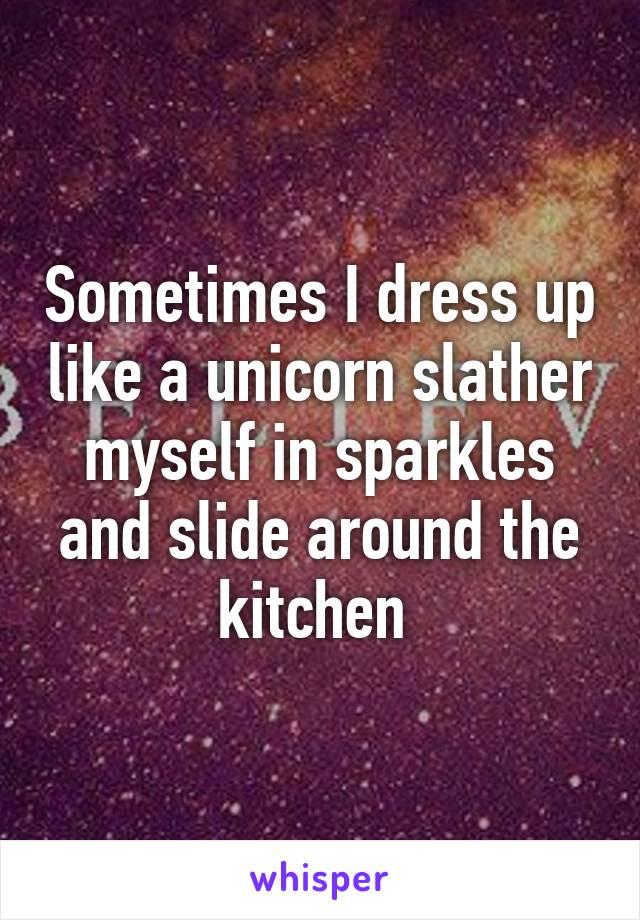 Sometimes I dress up like a unicorn slather myself in sparkles and slide around the kitchen