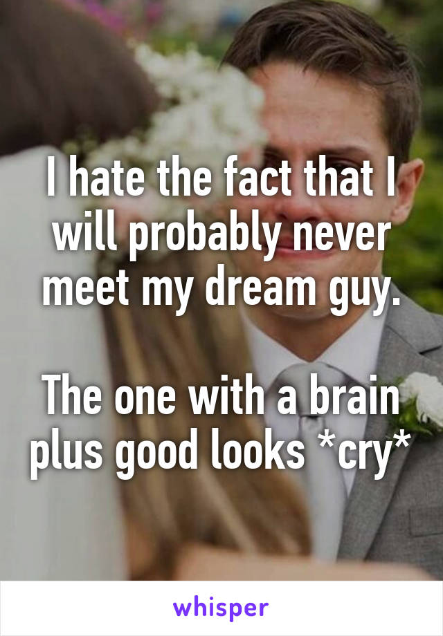I hate the fact that I will probably never meet my dream guy.  The one with a brain plus good looks *cry*
