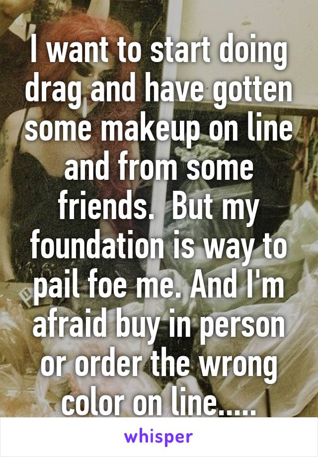 I want to start doing drag and have gotten some makeup on line and from some friends.  But my foundation is way to pail foe me. And I'm afraid buy in person or order the wrong color on line.....