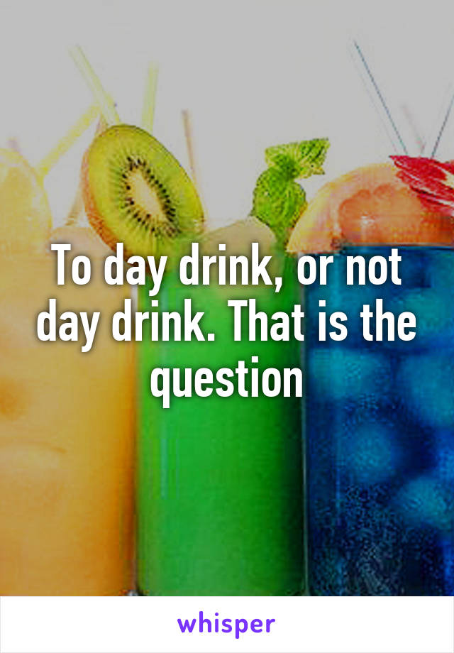To day drink, or not day drink. That is the question