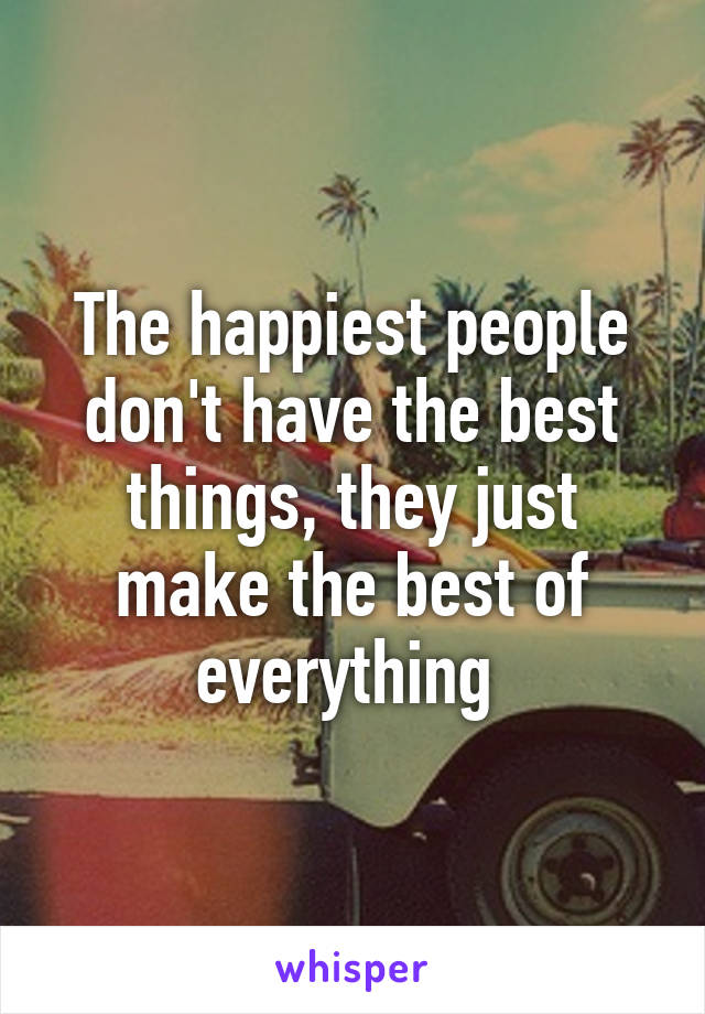 The happiest people don't have the best things, they just make the best of everything