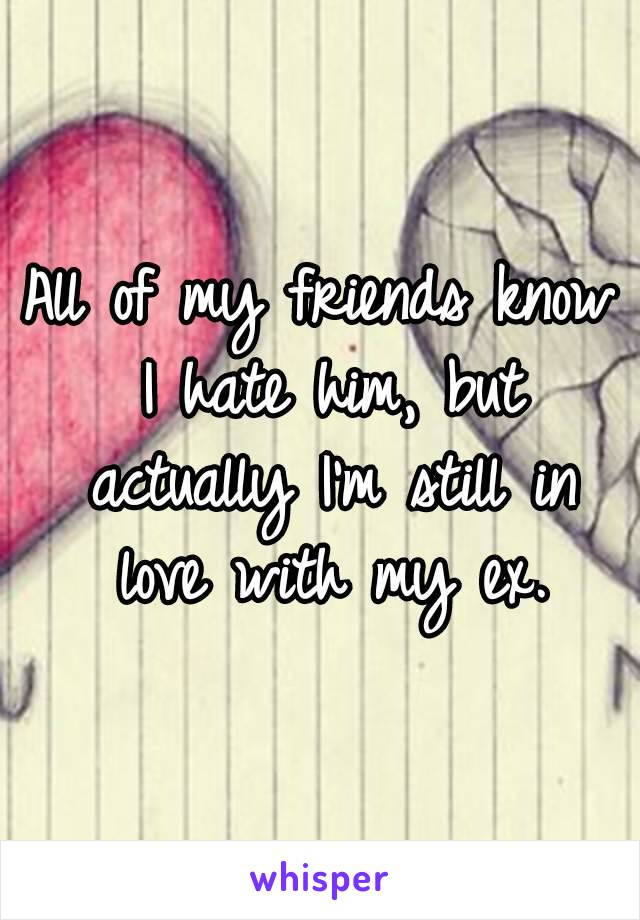 All of my friends know I hate him, but actually I'm still in love with my ex.