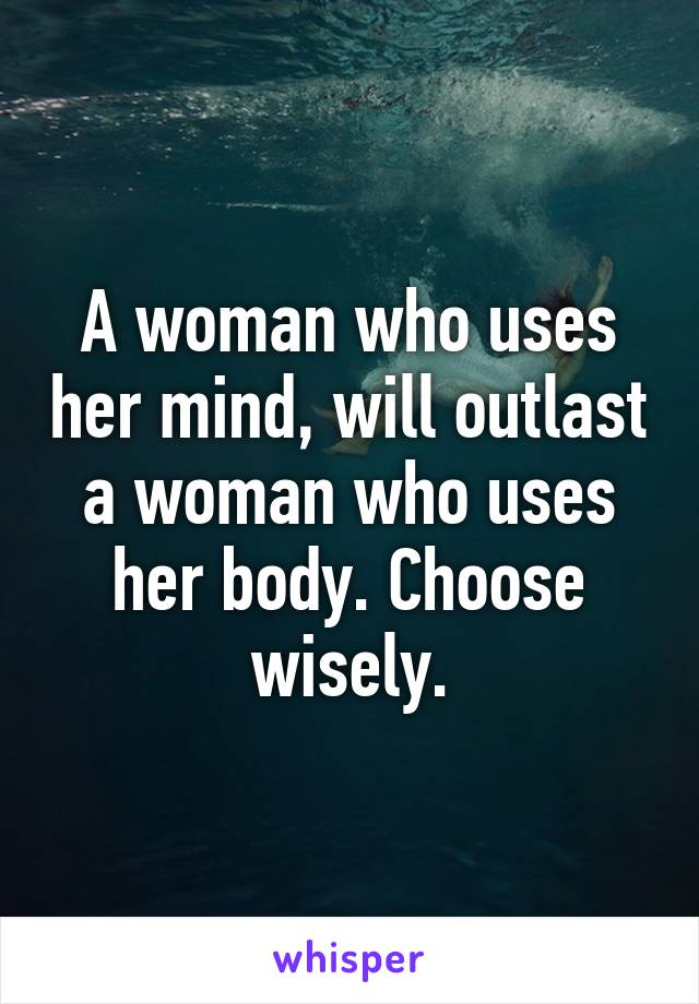 A woman who uses her mind, will outlast a woman who uses her body. Choose wisely.