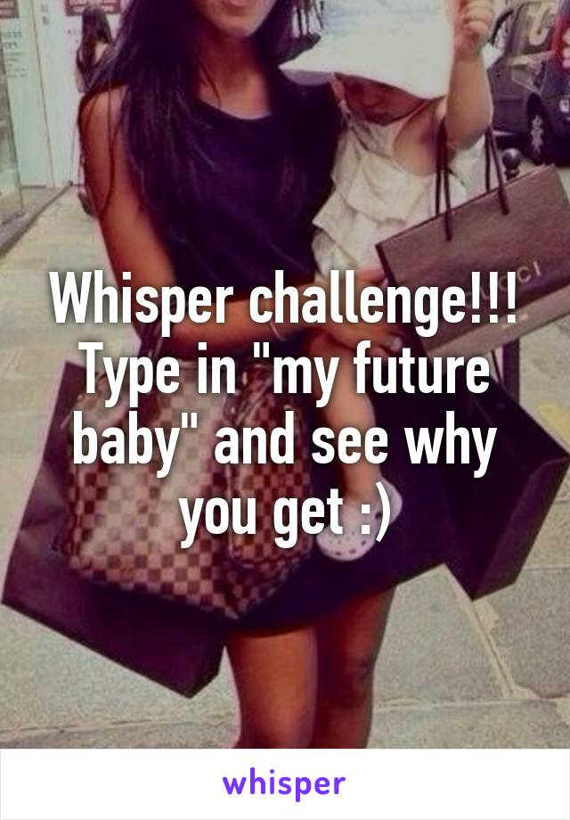 """Whisper challenge!!! Type in """"my future baby"""" and see why you get :)"""
