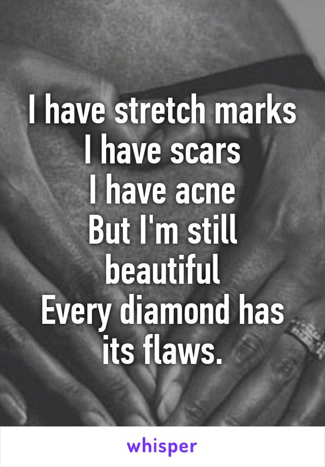 I have stretch marks I have scars I have acne But I'm still beautiful Every diamond has its flaws.