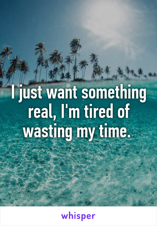 I just want something real, I'm tired of wasting my time.