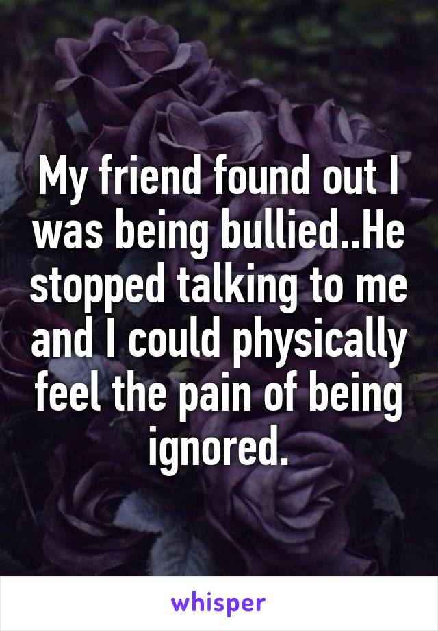 My friend found out I was being bullied..He stopped talking to me and I could physically feel the pain of being ignored.