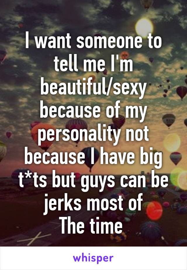 I want someone to tell me I'm beautiful/sexy because of my personality not because I have big t*ts but guys can be jerks most of The time