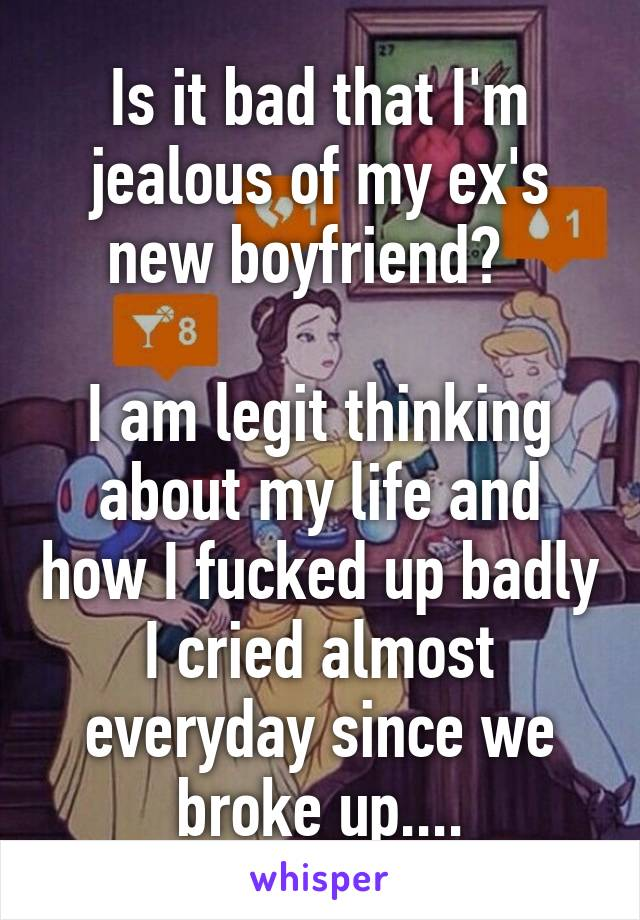 Is it bad that I'm jealous of my ex's new boyfriend?    I am legit thinking about my life and how I fucked up badly I cried almost everyday since we broke up....