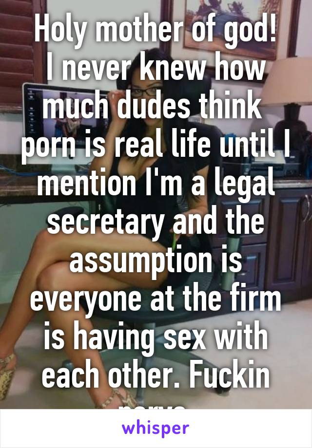 Holy mother of god! I never knew how much dudes think  porn is real life until I mention I'm a legal secretary and the assumption is everyone at the firm is having sex with each other. Fuckin pervs.