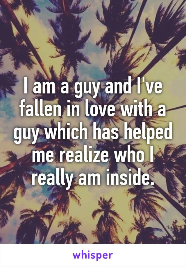 I am a guy and I've fallen in love with a guy which has helped me realize who I really am inside.