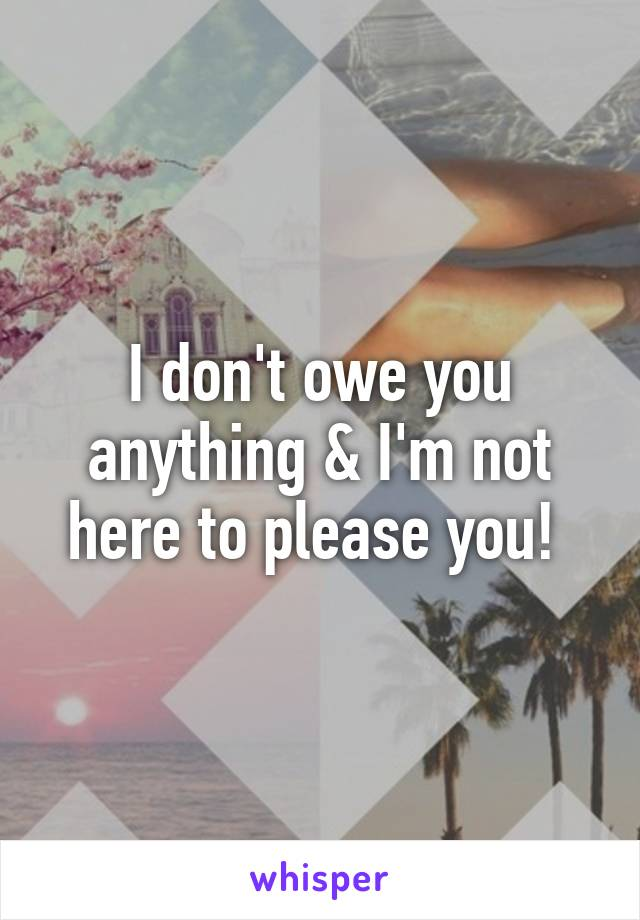 I don't owe you anything & I'm not here to please you!