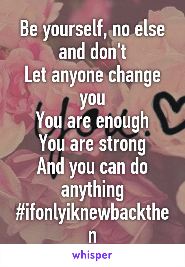 Be yourself, no else and don't Let anyone change you You are enough You are strong And you can do anything #ifonlyiknewbackthen