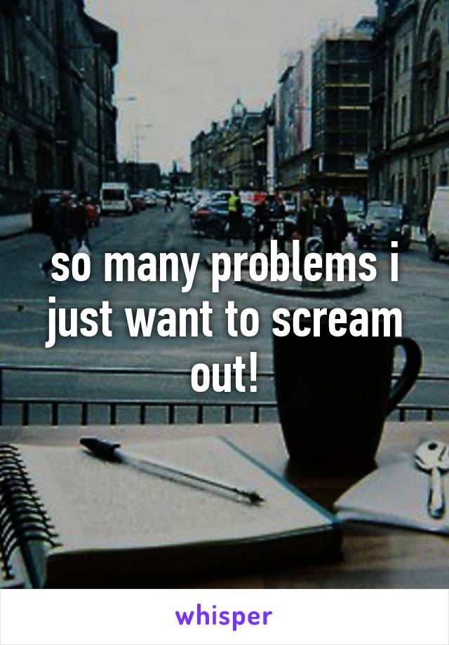 so many problems i just want to scream out!