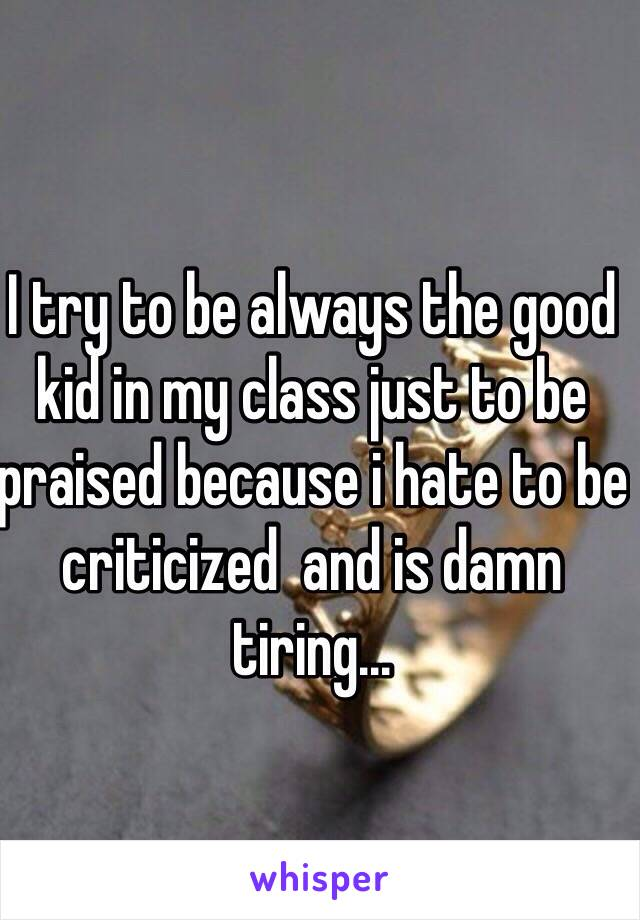 I try to be always the good kid in my class just to be praised because i hate to be criticized  and is damn tiring...