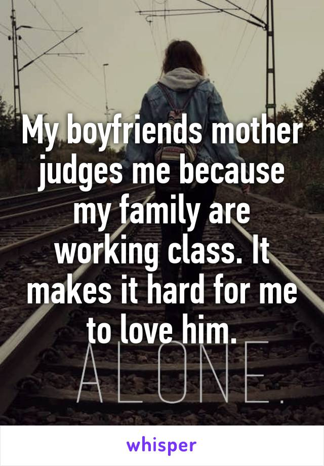 My boyfriends mother judges me because my family are working class. It makes it hard for me to love him.