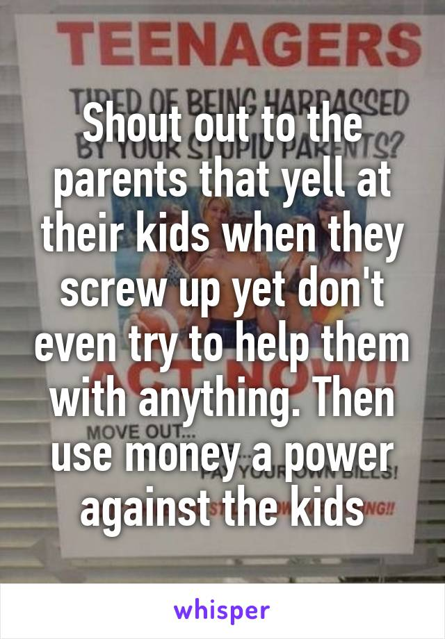 Shout out to the parents that yell at their kids when they screw up yet don't even try to help them with anything. Then use money a power against the kids