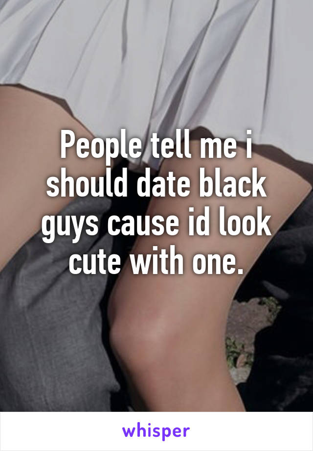 People tell me i should date black guys cause id look cute with one.