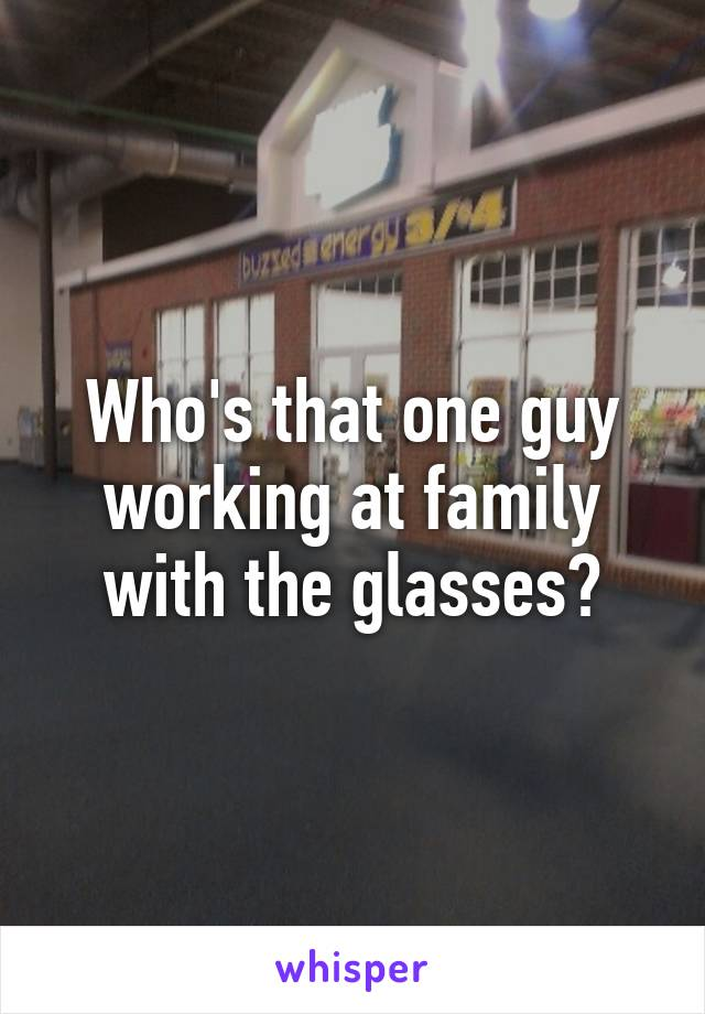 Who's that one guy working at family with the glasses?