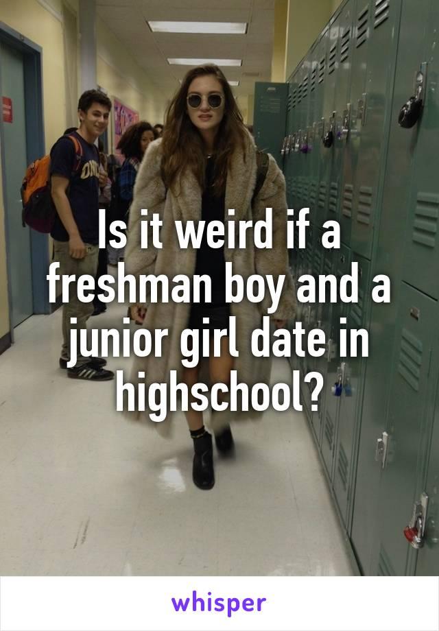 Is it weird if a freshman boy and a junior girl date in highschool?