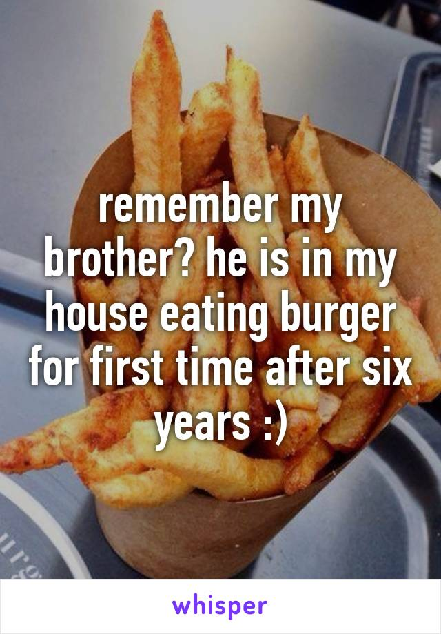 remember my brother? he is in my house eating burger for first time after six years :)