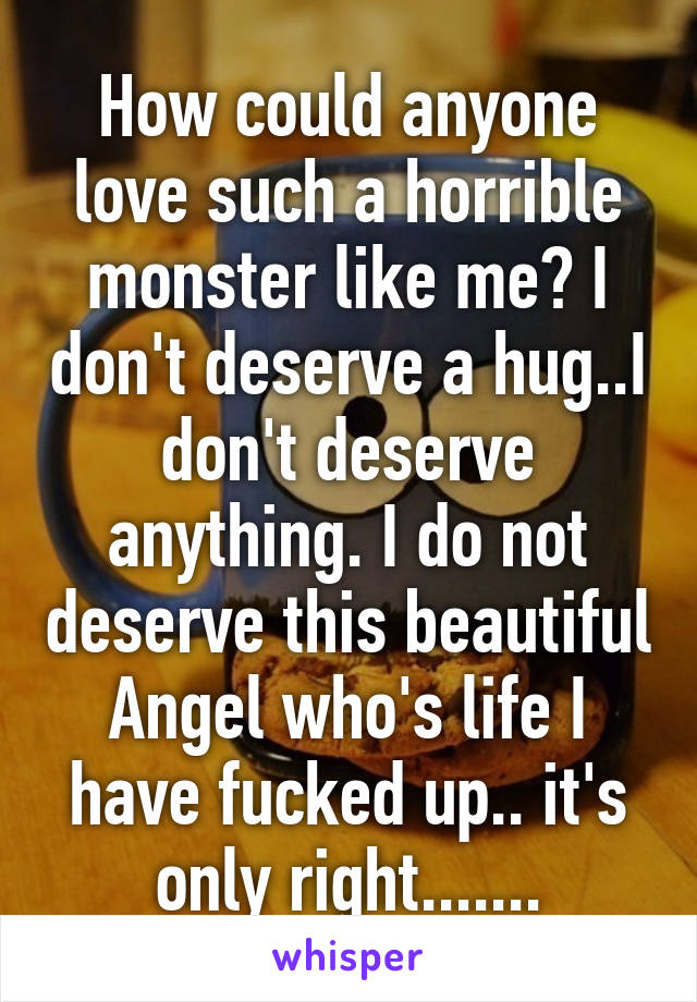 How could anyone love such a horrible monster like me? I don't deserve a hug..I don't deserve anything. I do not deserve this beautiful Angel who's life I have fucked up.. it's only right.......