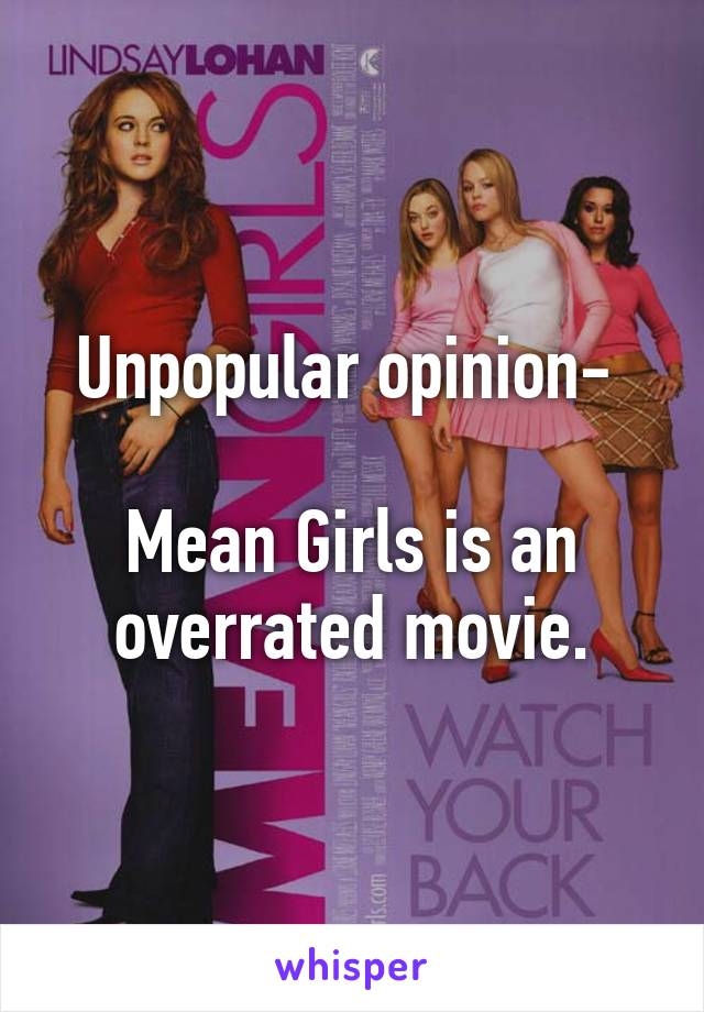 Unpopular opinion-   Mean Girls is an overrated movie.