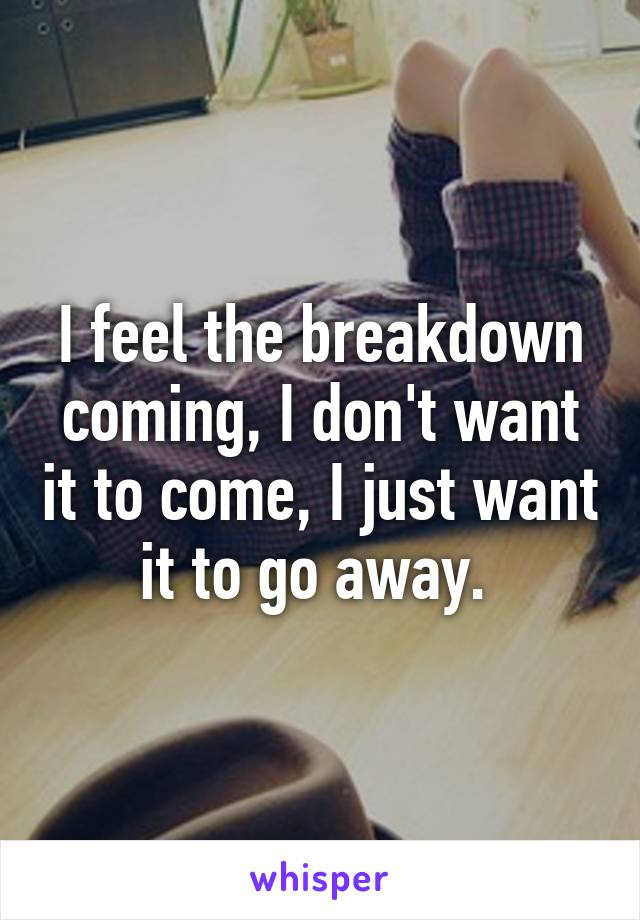 I feel the breakdown coming, I don't want it to come, I just want it to go away.