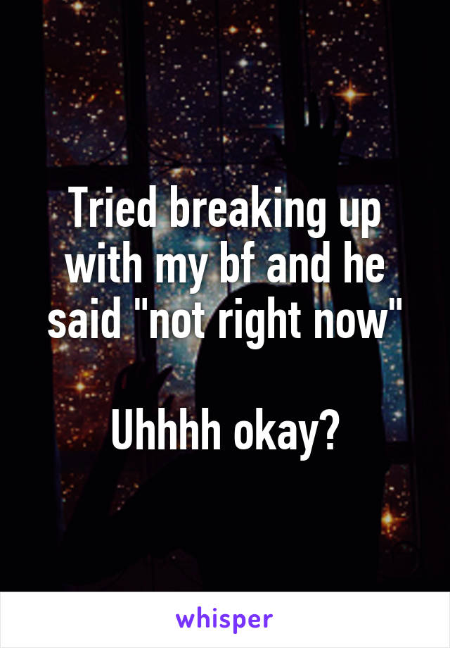 """Tried breaking up with my bf and he said """"not right now""""  Uhhhh okay?"""