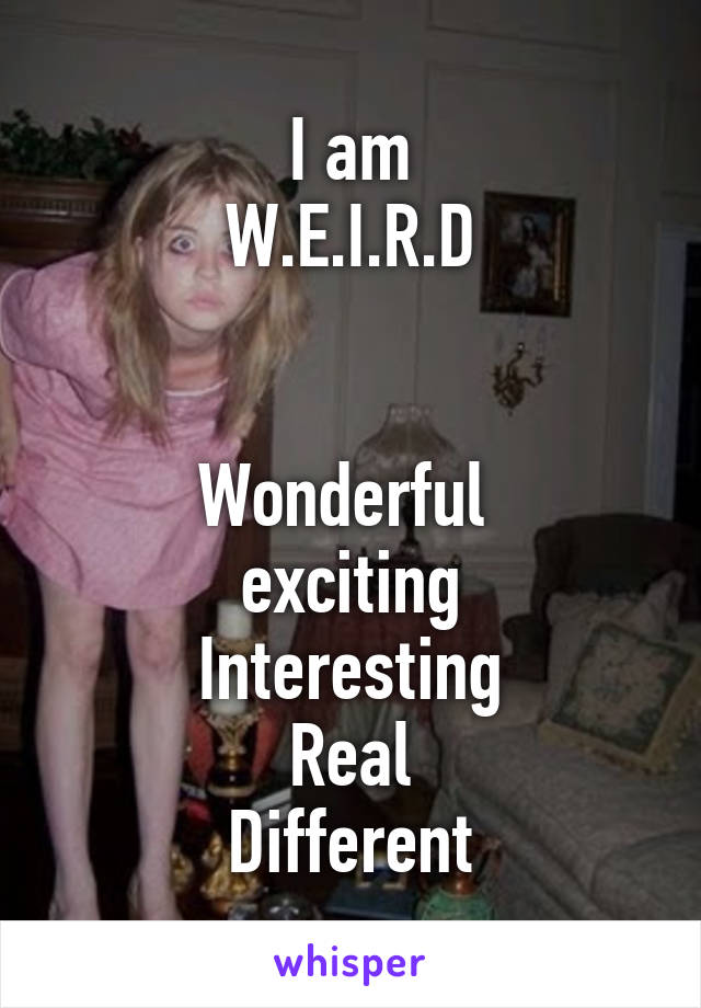 I am W.E.I.R.D   Wonderful  exciting Interesting Real Different