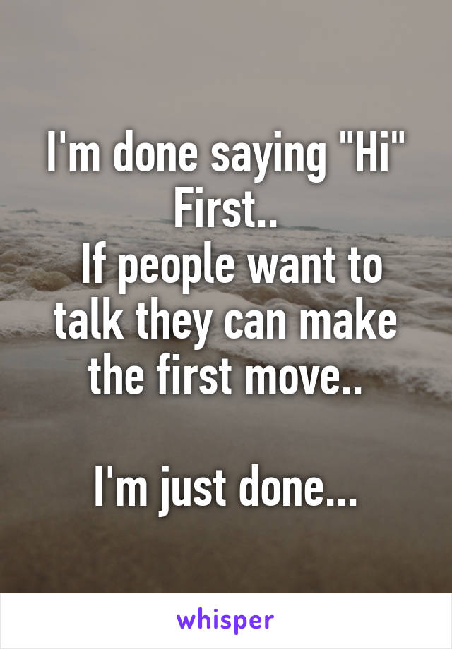 """I'm done saying """"Hi"""" First..  If people want to talk they can make the first move..  I'm just done..."""