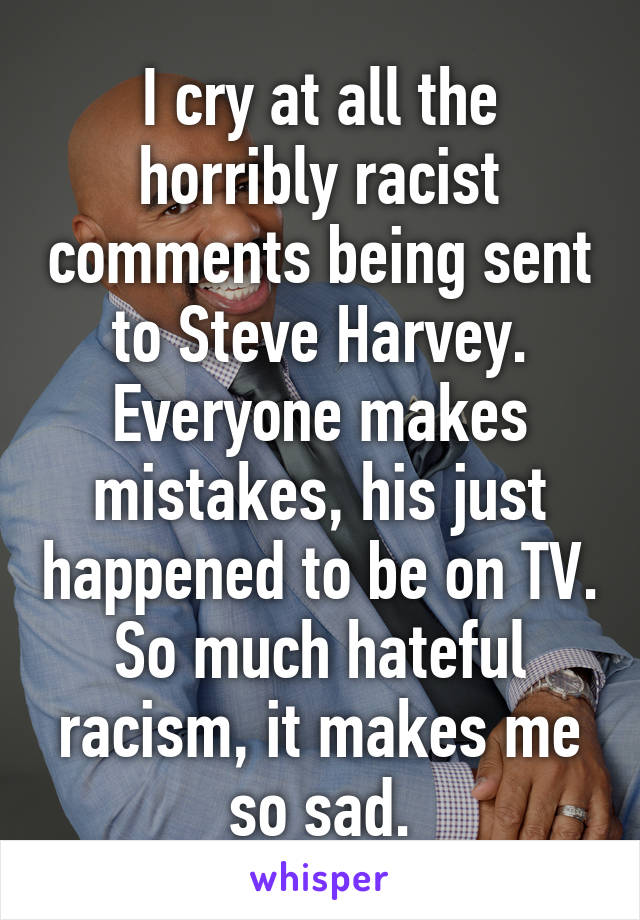 I cry at all the horribly racist comments being sent to Steve Harvey. Everyone makes mistakes, his just happened to be on TV. So much hateful racism, it makes me so sad.