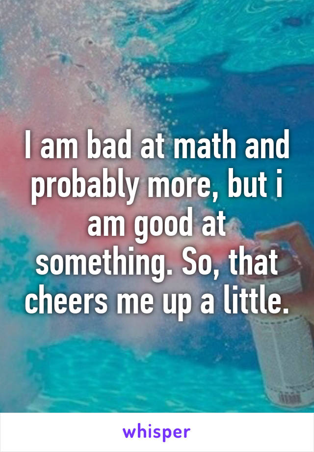 I am bad at math and probably more, but i am good at something. So, that cheers me up a little.