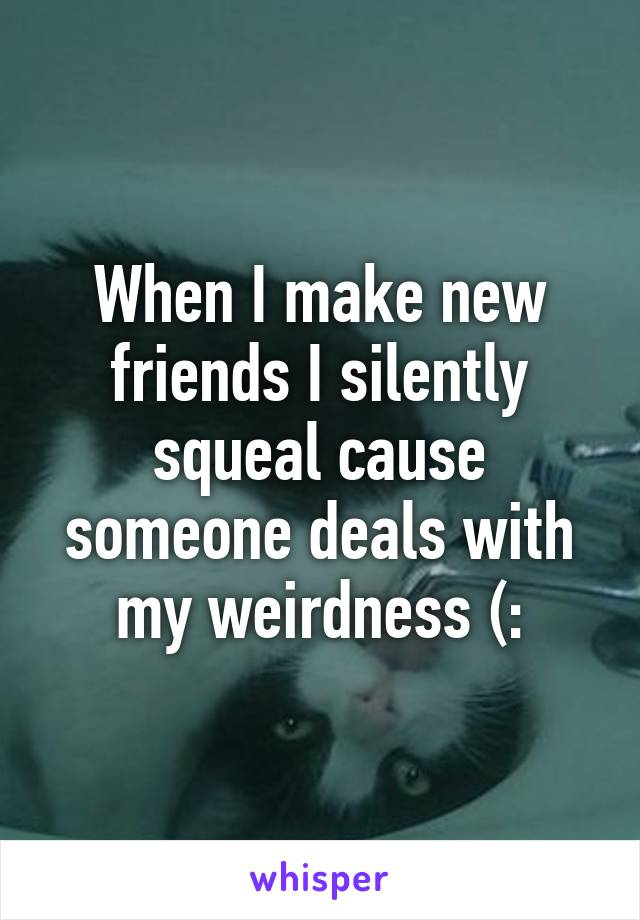 When I make new friends I silently squeal cause someone deals with my weirdness (: